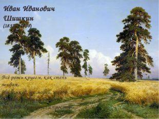 Иван Иванович Шишкин (1832 – 1898) Всё рожь кругом, как степь живая, Ни замк