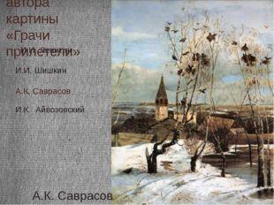 Назовите автора картины «Грачи прилетели» А.К. Саврасов И.И. Шишкин И.И. Леви