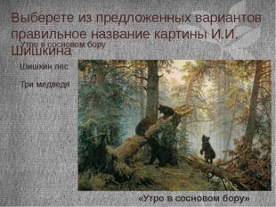 Выберете из предложенных вариантов правильное название картины И.И. Шишкина У