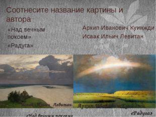 Соотнесите название картины и автора Архип Иванович Куинжди Исаак Ильич Левит