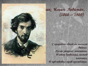 Исаак Ильич Левитан. (1860 – 1900) С природою одной он жизнью дышал: Ручья ра