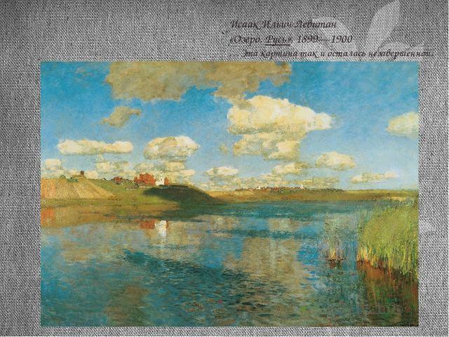 Исаак Ильич Левитан «Озеро. Русь», 1899—1900 …Эта картина так и осталась нез...
