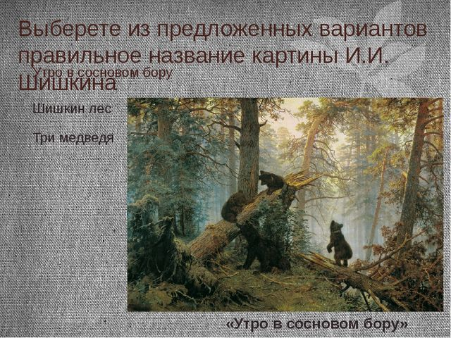 Выберете из предложенных вариантов правильное название картины И.И. Шишкина У...