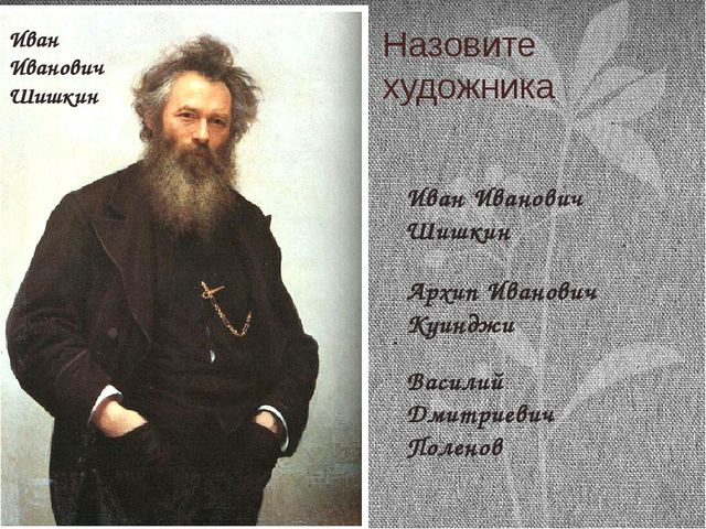 Назовите художника Иван Иванович Шишкин Архип Иванович Куинджи Василий Дмитри...
