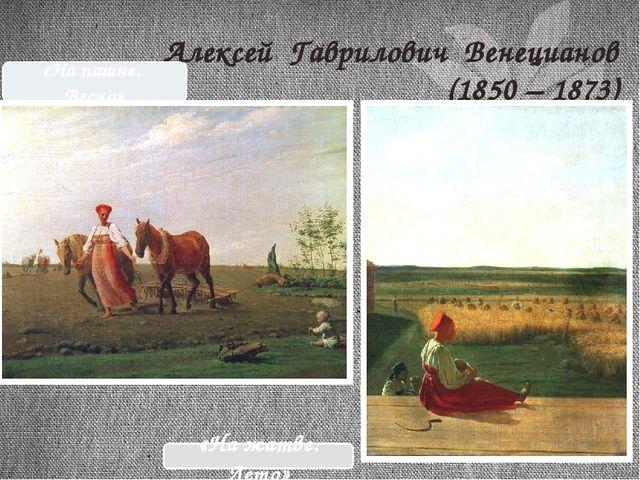 Алексей Гаврилович Венецианов (1850 – 1873) «На жатве. Лето» «На пашне. Весна»