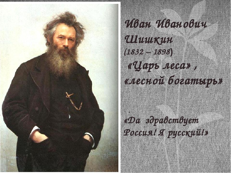 Иван Иванович Шишкин (1832 – 1898) «Царь леса» , «лесной богатырь» «Да здрав...