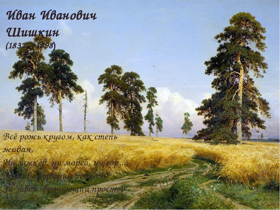 Иван Иванович Шишкин (1832 – 1898) Всё рожь кругом, как степь живая, Ни замк...