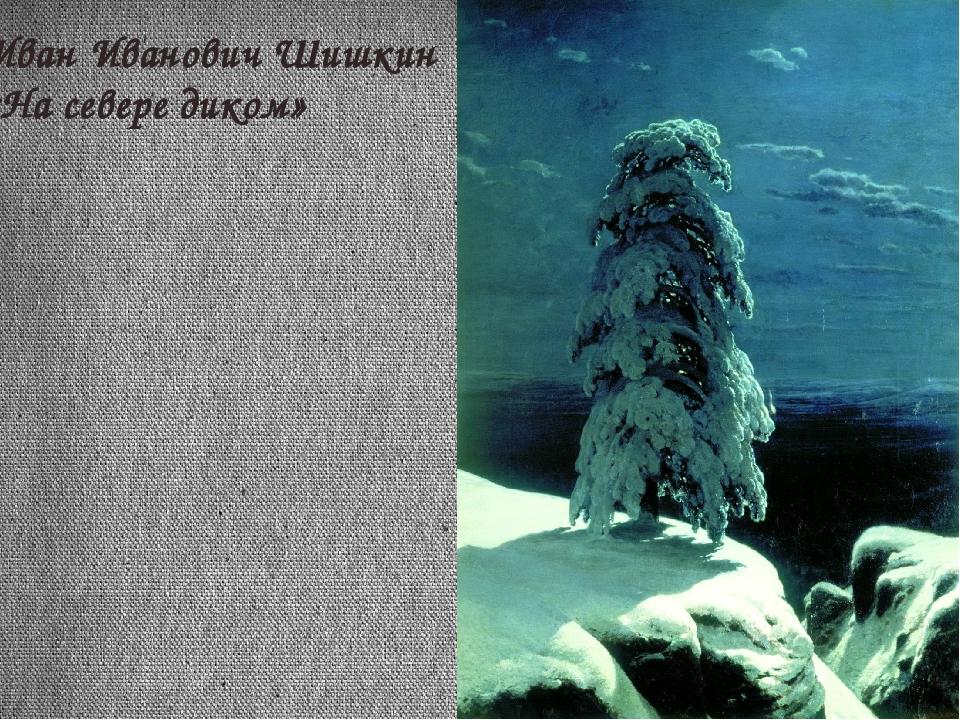 Иван Иванович Шишкин «На севере диком»