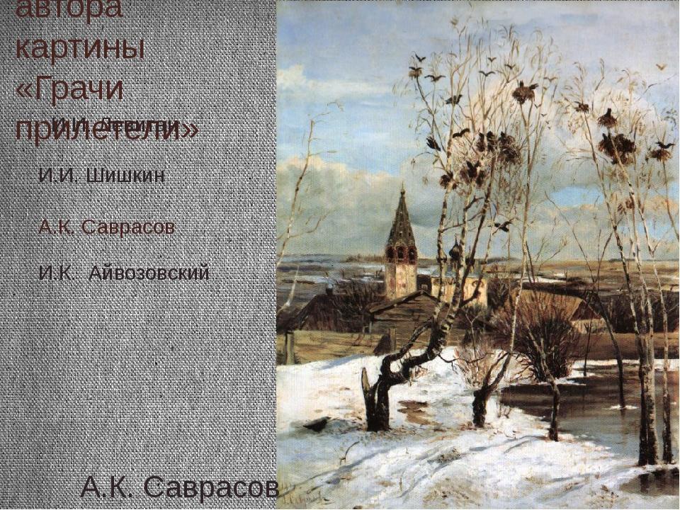 Назовите автора картины «Грачи прилетели» А.К. Саврасов И.И. Шишкин И.И. Леви...