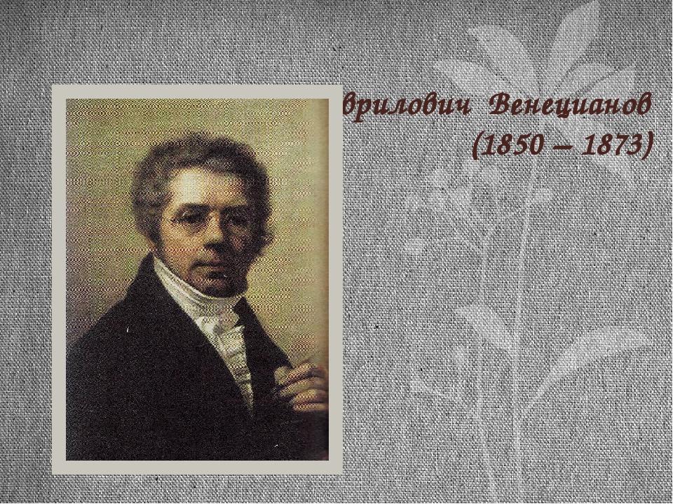 Алексей Гаврилович Венецианов (1850 – 1873)