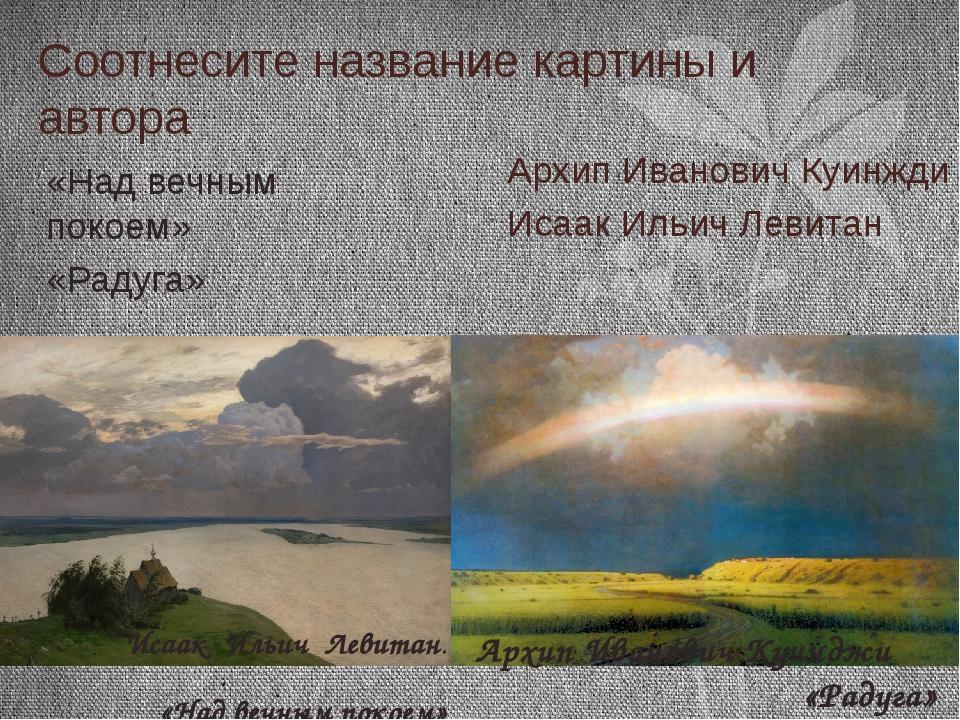 Соотнесите название картины и автора Архип Иванович Куинжди Исаак Ильич Левит...