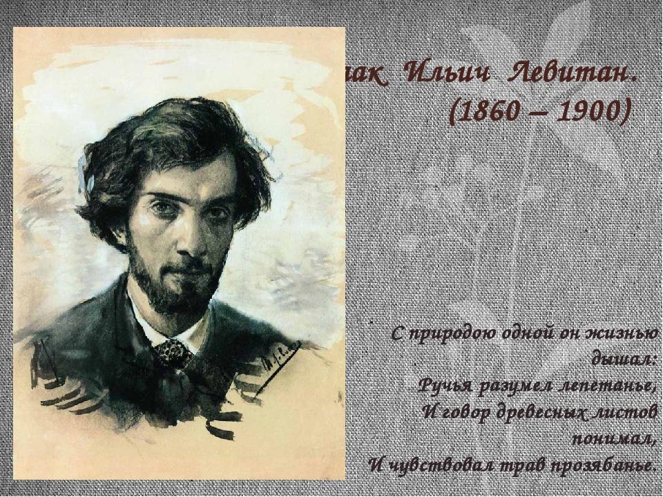Исаак Ильич Левитан. (1860 – 1900) С природою одной он жизнью дышал: Ручья ра...