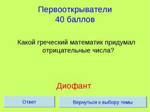 Первооткрыватели 40 баллов Какой греческий математик придумал отрицательные ч