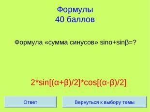 Формулы 40 баллов Формула «сумма синусов» sinα+sinβ=? 2*sin[(α+β)/2]*cos[(α-β