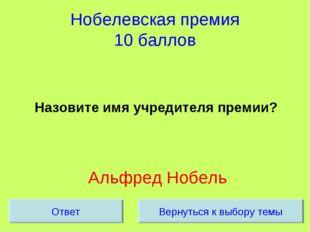 Нобелевская премия 10 баллов Назовите имя учредителя премии? Альфред Нобель В