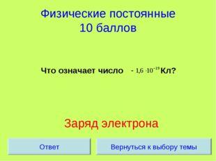 Физические постоянные 10 баллов Что означает число Кл? Заряд электрона Вернут