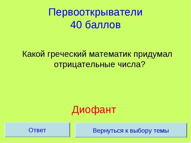 Первооткрыватели 40 баллов Какой греческий математик придумал отрицательные ч...