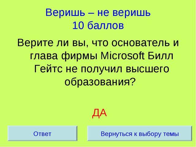 Веришь – не веришь 10 баллов Верите ли вы, что основатель и глава фирмы Micro...