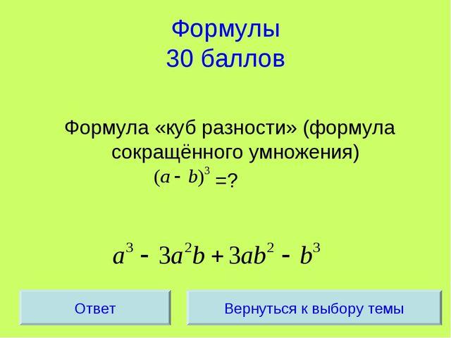 Формулы 30 баллов Формула «куб разности» (формула сокращённого умножения) =?...