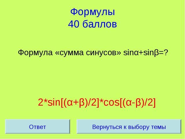 Формулы 40 баллов Формула «сумма синусов» sinα+sinβ=? 2*sin[(α+β)/2]*cos[(α-β...