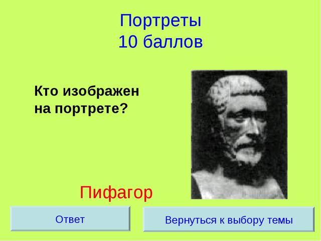 Портреты 10 баллов Кто изображен на портрете? Пифагор Вернуться к выбору тем...