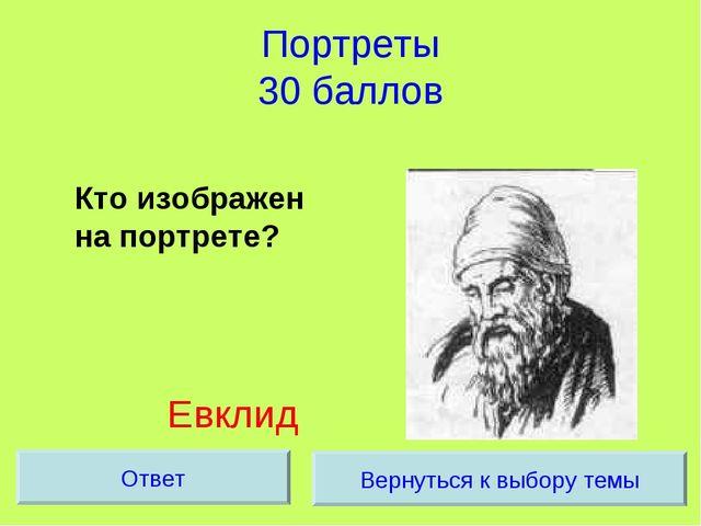 Портреты 30 баллов Кто изображен на портрете? Евклид Вернуться к выбору темы...