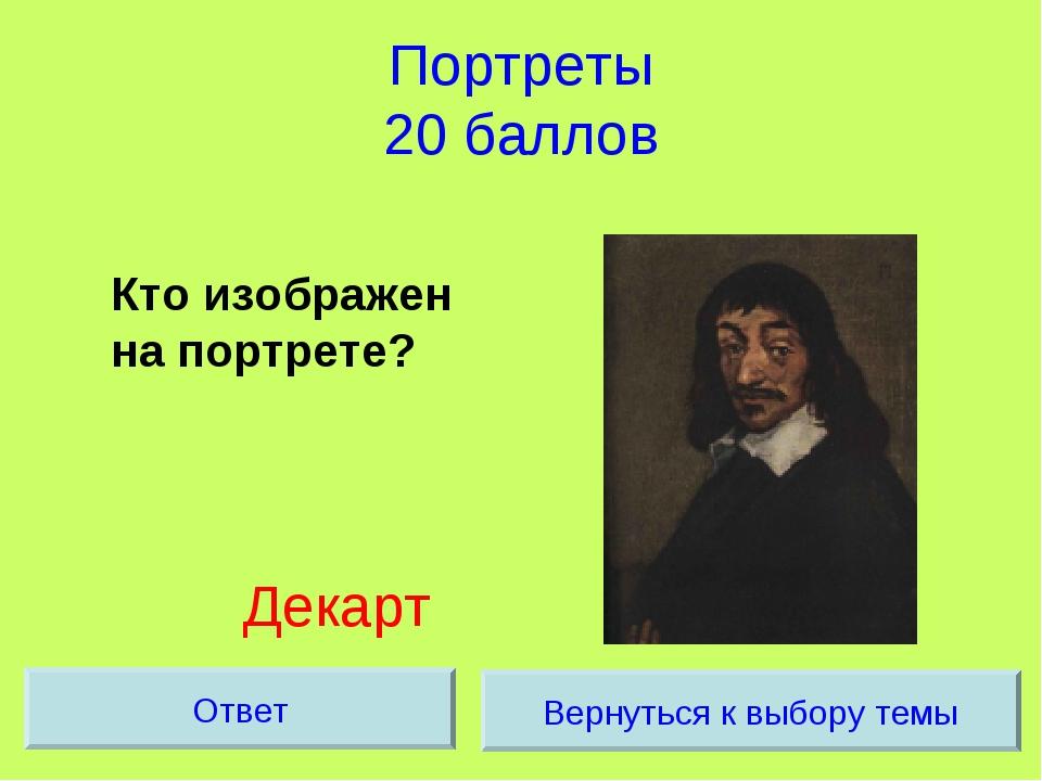Портреты 20 баллов Кто изображен на портрете? Декарт Вернуться к выбору темы...