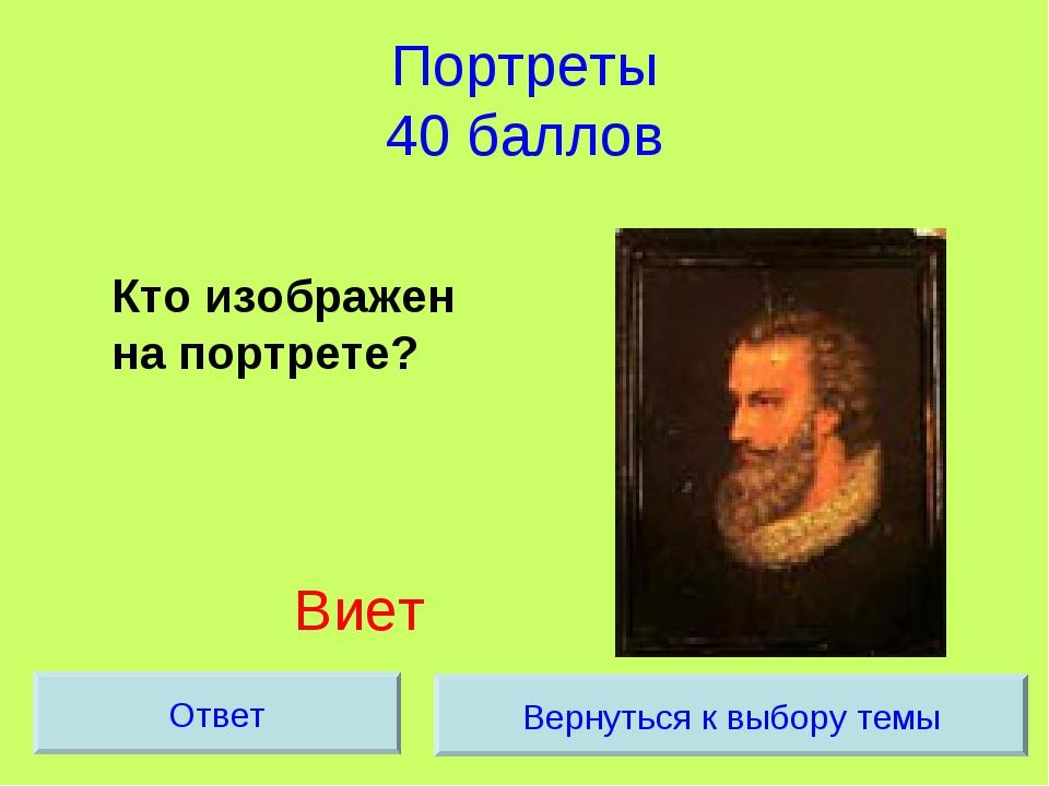 Портреты 40 баллов Кто изображен на портрете? Виет Вернуться к выбору темы О...
