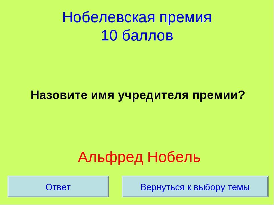 Нобелевская премия 10 баллов Назовите имя учредителя премии? Альфред Нобель В...