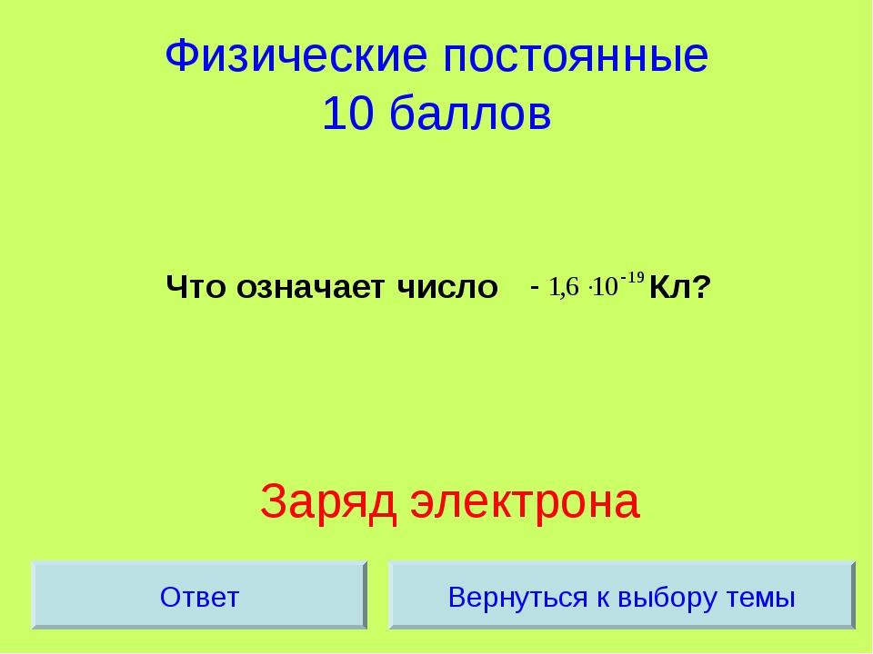 Физические постоянные 10 баллов Что означает число Кл? Заряд электрона Вернут...