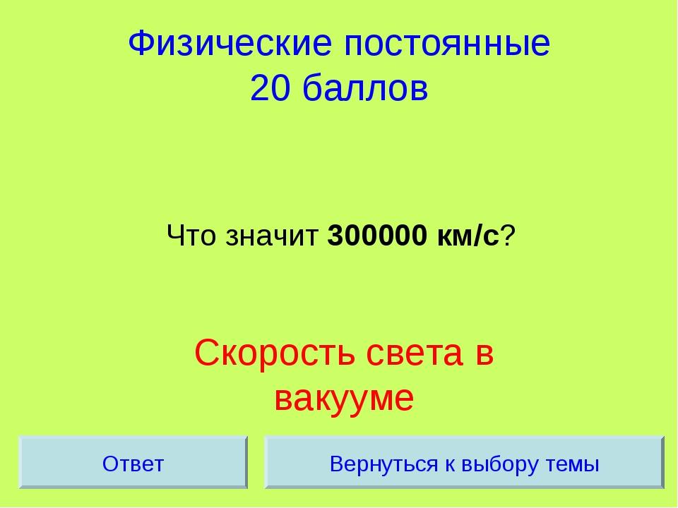 Физические постоянные 20 баллов Что значит 300000 км/с? Скорость света в ваку...