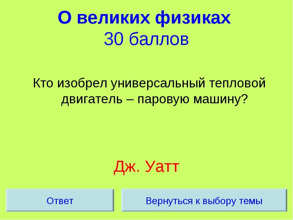 О великих физиках 30 баллов Кто изобрел универсальный тепловой двигатель – па...