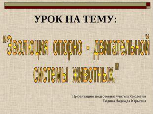 УРОК НА ТЕМУ: Презентацию подготовила учитель биологии Родина Надежда Юрьевна