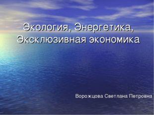 Экология, Энергетика, Эксклюзивная экономика Ворожцова Светлана Петровна
