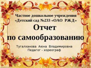 Частное дошкольное учреждения «Детский сад №233 «ОАО РЖД» Тугалханова Аюна Вл