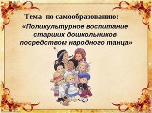 Тема по самообразованию: «Поликультурное воспитание старших дошкольников поср