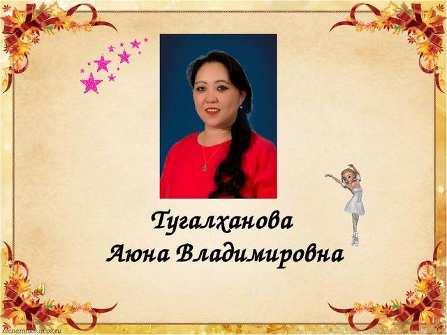 Тугалханова Аюна Владимировна