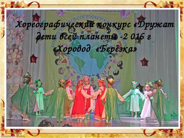 Хореографический конкурс «Дружат дети всей планеты -2 016 г «Хоровод «Берёзка»