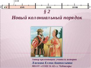 § 2 Новый колониальный порядок Автор презентации: учитель истории Ласкина Еле
