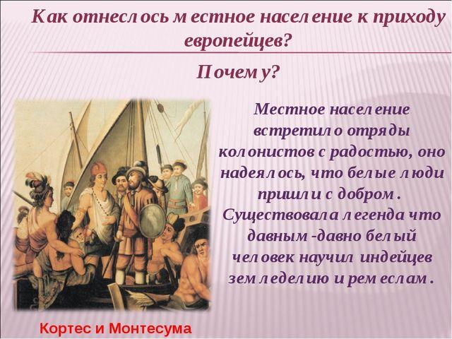 Как отнеслось местное население к приходу европейцев? Почему? Кортес и Монтес...