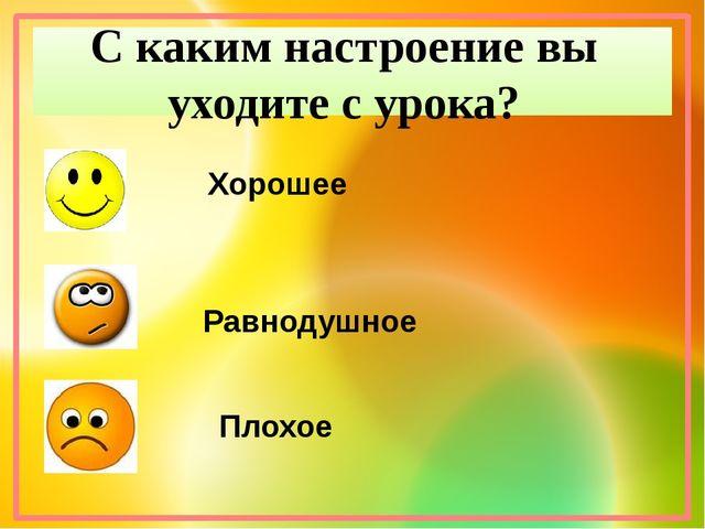 С каким настроение вы уходите с урока? Хорошее Равнодушное Плохое