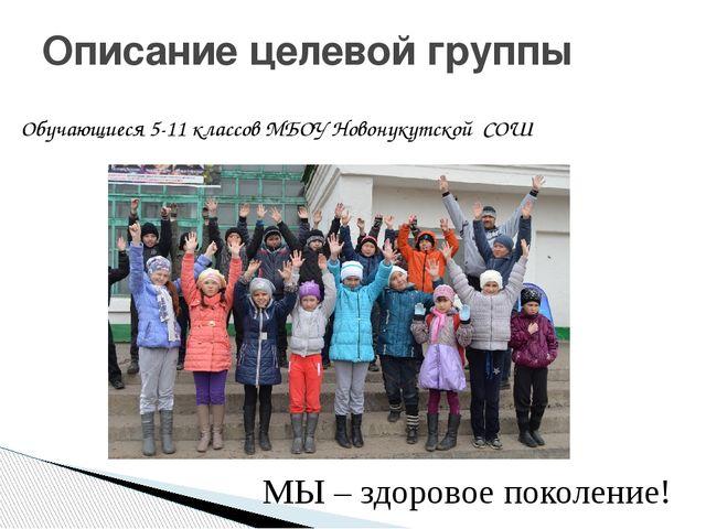 Обучающиеся 5-11 классов МБОУ Новонукутской СОШ Описание целевой группы МЫ –...