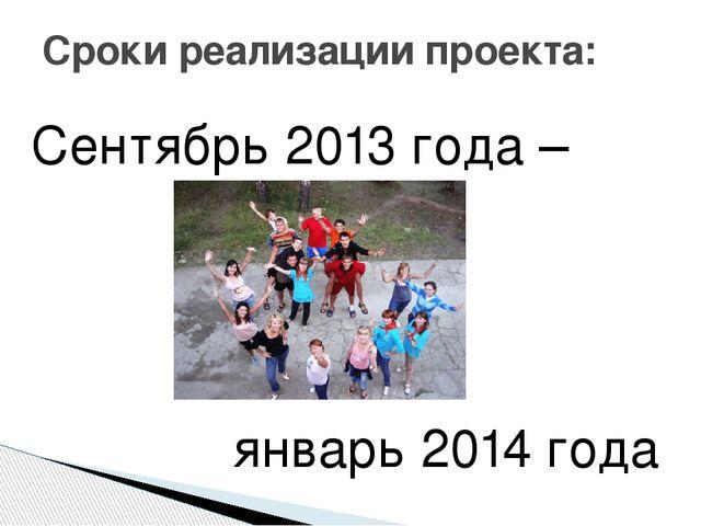Сроки реализации проекта: Сентябрь 2013 года – январь 2014 года