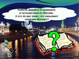 Ребята! Давайте отправимся в путешествие по Москве. А кто из вас знает, что н