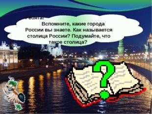 Ребята! Вспомните, какие города России вы знаете. Как называется столица Росс