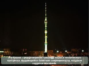 Эта башня – олицетворение триумфа науки и технического прогресса, выдающийся