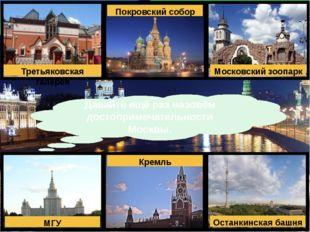 Давайте ещё раз назовём достопримечательности Москвы. Третьяковская галерея П