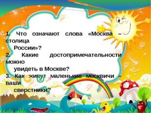 1. Что означают слова «Москва – столица России»? 2. Какие достопримечательнос