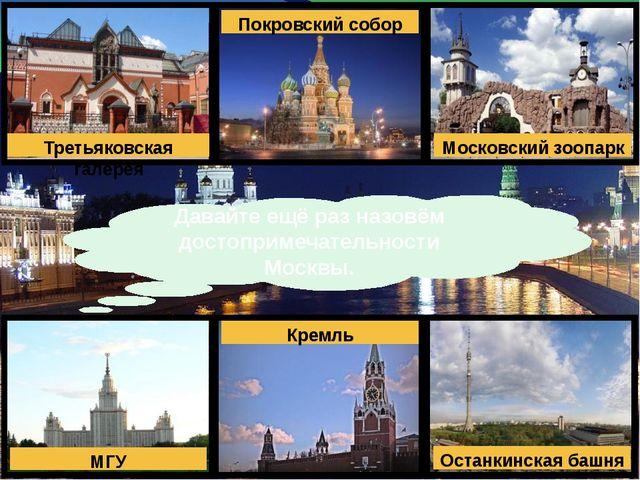 Давайте ещё раз назовём достопримечательности Москвы. Третьяковская галерея П...