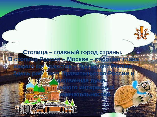 Столица – главный город страны. В столице России – Москве – работает глава н...